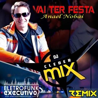 Dj Cleber Mix Feat Anael - Vai Ter Festa (Exclusive Remix)