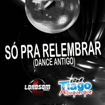 SÓ PRA RELEMBRAR (DANCE ANTIGO) DJ TIAGO ALBUQUERQUE