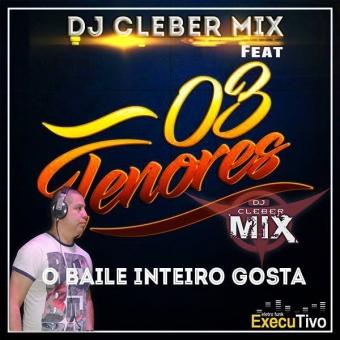 Dj Cleber Mix Ft Os 03 Tenores - O Baile Inteiro Gosta (Exlusive Rmx)