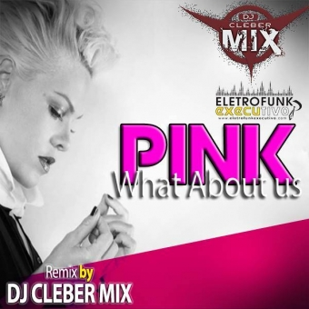 Dj Cleber Mix Ft Pink - What About Us (Remix 2018)